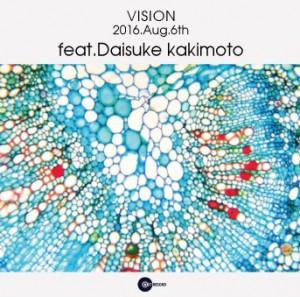 "2016.8.6(sat.) ""VISION"" feat. DAISUKE KAKIMOTO"